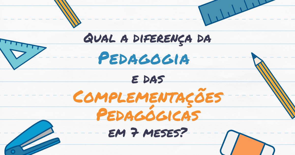 Qual a diferença da Pedagogia e das Complementações Pedagógicas em 7 meses?